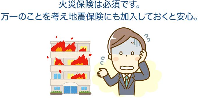 火災保険は必須です。万一のことを考え地震保険にも加入しておくと安心。