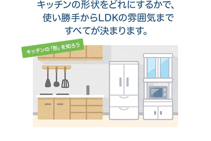 キッチンの形状をどれにするかで、使い勝手からLDKの雰囲気まですべてが決まります。