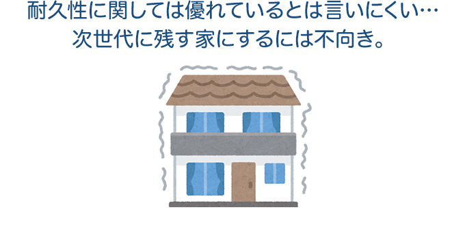 耐久性に関しては優れているとは言いにくい…次世代に残す家にするには不向き。