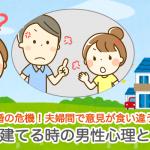 離婚の危機!夫婦間で意見が食い違う!家を建てるときの男性心理とは?のイメージ
