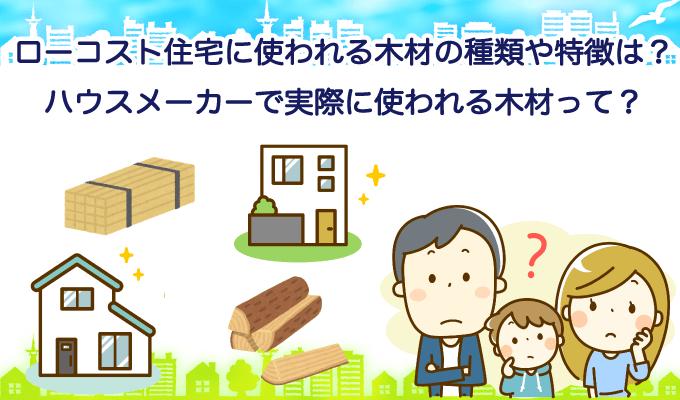 ローコスト住宅に使われる木材の種類や特徴は?ハウスメーカーで実際に使われる木材って?のイメージ