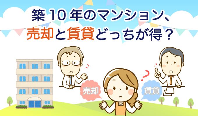 築10年のマンション、売却と賃貸どっちが得?知っておきたい売却の相場とローン残債の賢い対処法とはのイメージ