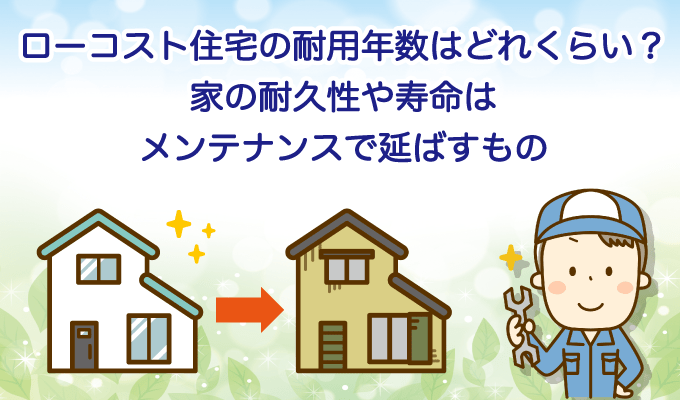 ローコスト住宅の耐用年数はどれくらい?家の耐久性や寿命はメンテナンスで延ばすもののイメージ